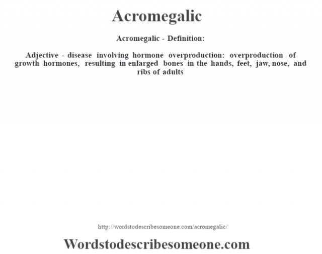 Acromegalic- Definition:Adjective - disease involving hormone overproduction: overproduction of growth hormones, resulting in enlarged bones in the hands, feet, jaw, nose, and ribs of adults