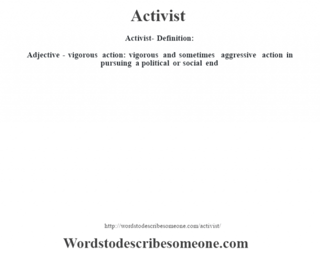 Activist- Definition:Adjective - vigorous action: vigorous and sometimes aggressive action in pursuing a political or social end