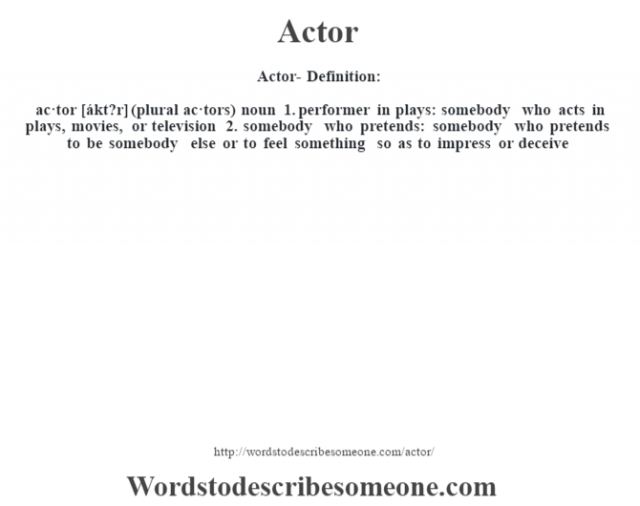 Actor- Definition:ac·tor [ákt?r] (plural ac·tors)  noun  1.  performer in plays: somebody who acts in plays, movies, or television  2.  somebody who pretends: somebody who pretends to be somebody else or to feel something so as to impress or deceive