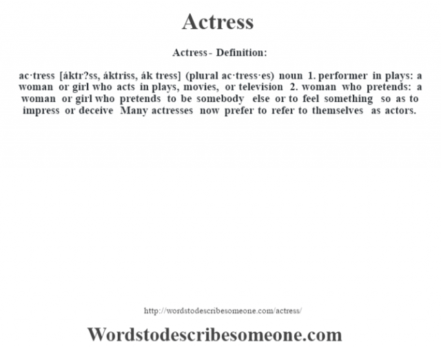Actress- Definition:ac·tress [áktr?ss, áktriss, ák tress] (plural ac·tress·es)  noun  1.  performer in plays: a woman or girl who acts in plays, movies, or television  2.  woman who pretends: a woman or girl who pretends to be somebody else or to feel something so as to impress or deceive     Many actresses now prefer to refer to themselves as actors.