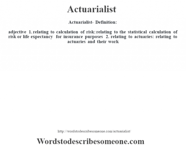 Actuarialist- Definition:adjective  1.  relating to calculation of risk: relating to the statistical calculation of risk or life expectancy for insurance purposes  2.  relating to actuaries: relating to actuaries and their work