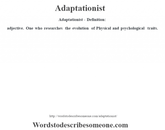 Adaptationist- Definition:adjective.  One who researches the evolution of Physical and psychological traits.