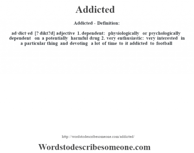 Addicted- Definition:ad·dict·ed [? díkt?d] adjective  1.  dependent: physiologically or psychologically dependent on a potentially harmful drug  2.  very enthusiastic: very interested in a particular thing and devoting a lot of time to it addicted to football