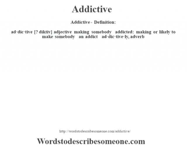 Addictive- Definition:ad·dic·tive [? díktiv] adjective   making somebody addicted: making or likely to make somebody an addict     -ad·dic·tive·ly, adverb