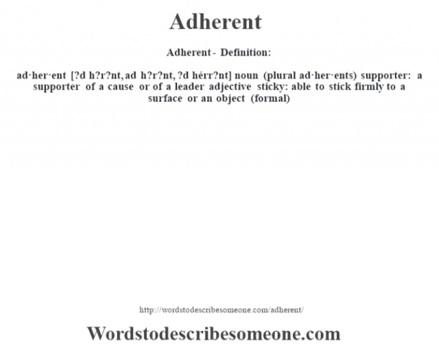 Adherent- Definition:ad·her·ent [?d h?r?nt, ad h?r?nt, ?d hérr?nt] noun (plural ad·her·ents)   supporter: a supporter of a cause or of a leader    adjective   sticky: able to stick firmly to a surface or an object (formal)