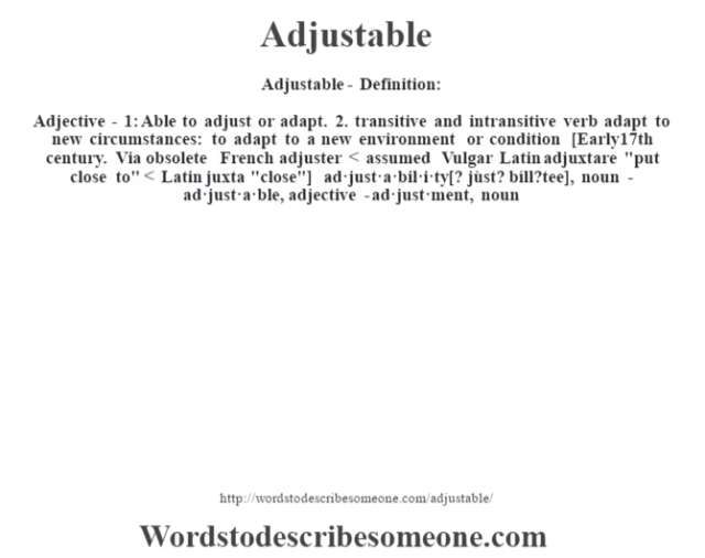 Adjustable- Definition:Adjective - 1: Able to adjust or adapt. 2.  transitive and intransitive verb adapt to new circumstances: to adapt to a new environment or condition    [Early 17th century. Via obsolete French adjuster < assumed Vulgar Latin adjuxtare
