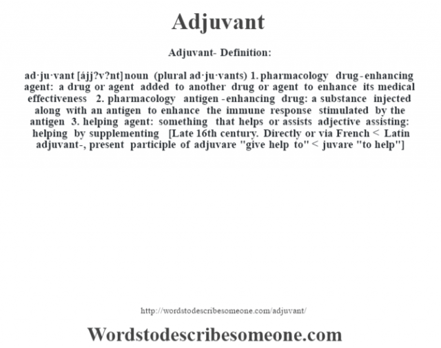 Adjuvant- Definition:ad·ju·vant [ájj?v?nt] noun (plural ad·ju·vants)  1.  pharmacology drug-enhancing agent: a drug or agent added to another drug or agent to enhance its medical effectiveness  2.  pharmacology antigen-enhancing drug: a substance injected along with an antigen to enhance the immune response stimulated by the antigen  3.  helping agent: something that helps or assists    adjective   assisting: helping by supplementing    [Late 16th century. Directly or via French < Latin adjuvant-, present participle of adjuvare