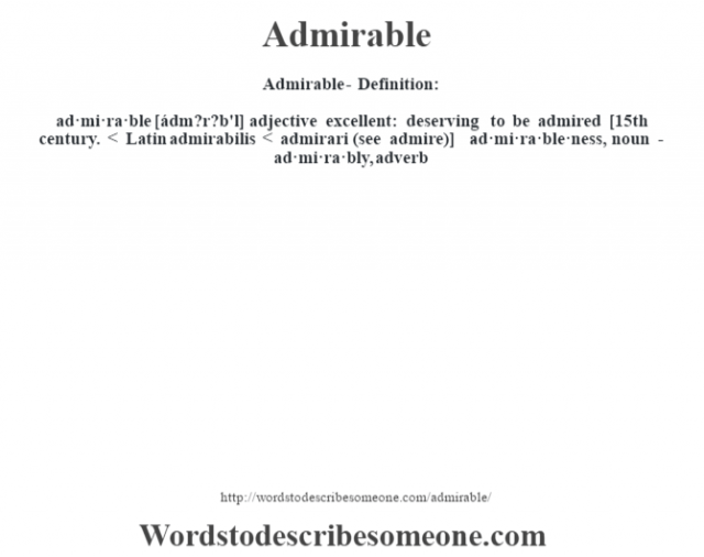 Admirable- Definition:ad·mi·ra·ble [ádm?r?b'l] adjective   excellent: deserving to be admired    [15th century. < Latin admirabilis < admirari (see admire)]   -ad·mi·ra·ble·ness, noun -ad·mi·ra·bly, adverb