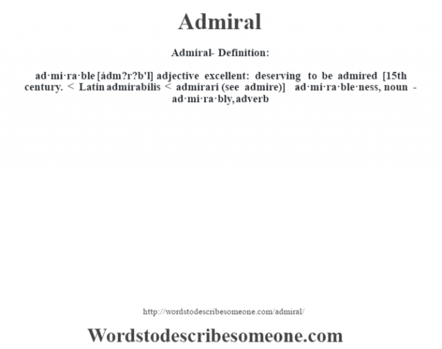 Admiral- Definition:ad·mi·ra·ble [ádm?r?b'l] adjective   excellent: deserving to be admired    [15th century. < Latin admirabilis < admirari (see admire)]   -ad·mi·ra·ble·ness, noun -ad·mi·ra·bly, adverb