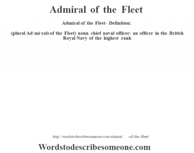 Admiral of the Fleet- Definition:(plural Ad·mi·rals of the Fleet)  noun   chief naval officer: an officer in the British Royal Navy of the highest rank