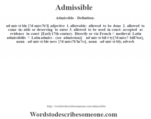 Admissible- Definition:ad·mis·si·ble [?d míss?b'l] adjective  1.  allowable: allowed to be done  2.  allowed to come in: able or deserving to enter  3.  allowed to be used in court: accepted as evidence in court    [Early 17th century. Directly or via French < medieval Latin admissibilis < Latin admiss- (see admission)]   -ad·mis·si·bil·i·ty [?d mìss? bíll?tee], noun -ad·mis·si·ble·ness [?d míss?b'ln?ss], noun -ad·mis·si·bly, adverb