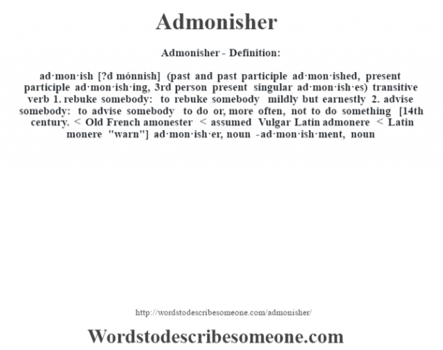 Admonisher- Definition:ad·mon·ish [?d mónnish] (past and past participle ad·mon·ished, present participle ad·mon·ish·ing, 3rd person present singular ad·mon·ish·es)  transitive verb  1.  rebuke somebody: to rebuke somebody mildly but earnestly  2.  advise somebody: to advise somebody to do or, more often, not to do something    [14th century. < Old French amonester < assumed Vulgar Latin admonere < Latin monere