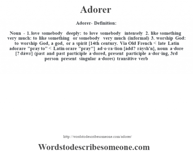 Adorer- Definition:Noun - 1.  love somebody deeply: to love somebody intensely  2.  like something very much: to like something or somebody very much (informal)  3.  worship God: to worship God, a god, or a spirit    [14th century. Via Old French < late Latin adorare