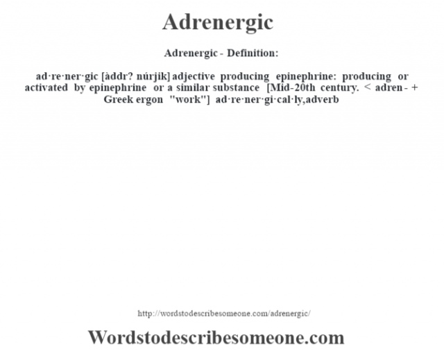 Adrenergic- Definition:ad·re·ner·gic [àddr? núrjik] adjective   producing epinephrine: producing or activated by epinephrine or a similar substance    [Mid-20th century. < adren- + Greek ergon