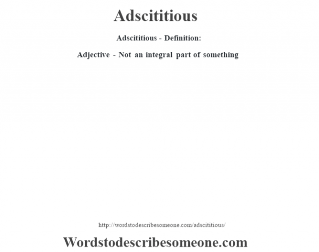 Adscititious- Definition:Adjective - Not an integral part of something