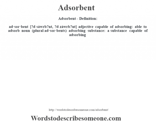 Adsorbent- Definition:ad·sor·bent [?d sáwrb?nt, ?d záwrb?nt] adjective   capable of adsorbing: able to adsorb    noun (plural ad·sor·bents)   adsorbing substance: a substance capable of adsorbing