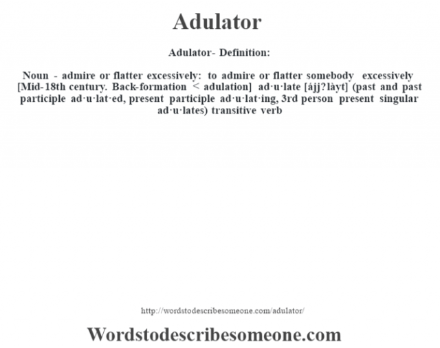 Adulator- Definition:Noun - admire or flatter excessively: to admire or flatter somebody excessively    [Mid-18th century. Back-formation < adulation] ad·u·late [ájj? làyt] (past and past participle ad·u·lat·ed, present participle ad·u·lat·ing, 3rd person present singular ad·u·lates)  transitive verb
