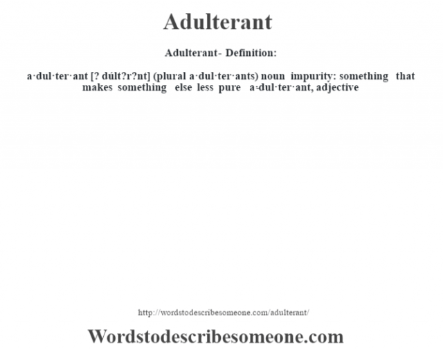 Adulterant- Definition:a·dul·ter·ant [? dúlt?r?nt] (plural a·dul·ter·ants)  noun   impurity: something that makes something else less pure     -a·dul·ter·ant, adjective