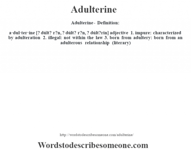 Adulterine- Definition:a·dul·ter·ine [? dúlt? r?n, ? dúlt? r?n, ? dúlt?rin] adjective  1.  impure: characterized by adulteration  2.  illegal: not within the law  3.  born from adultery: born from an adulterous relationship (literary)