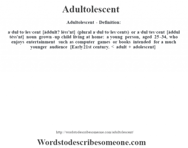 Adultolescent- Definition:a·dul·to·les·cent [àddult? léss'nt] (plural a·dul·to·les·cents) or a·dul·tes·cent [àddul téss'nt] noun   grown-up child living at home: a young person, aged 25-34, who enjoys entertainment such as computer games or books intended for a much younger audience    [Early 21st century. < adult + adolescent]