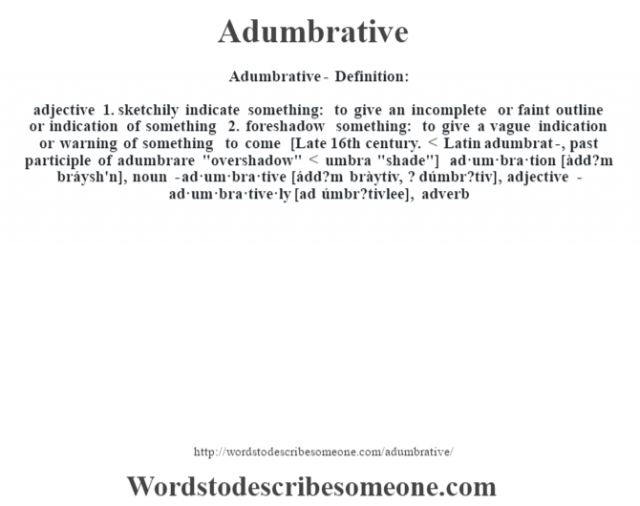 Adumbrative- Definition:adjective 1.  sketchily indicate something: to give an incomplete or faint outline or indication of something  2.  foreshadow something: to give a vague indication or warning of something to come    [Late 16th century. < Latin adumbrat-, past participle of adumbrare