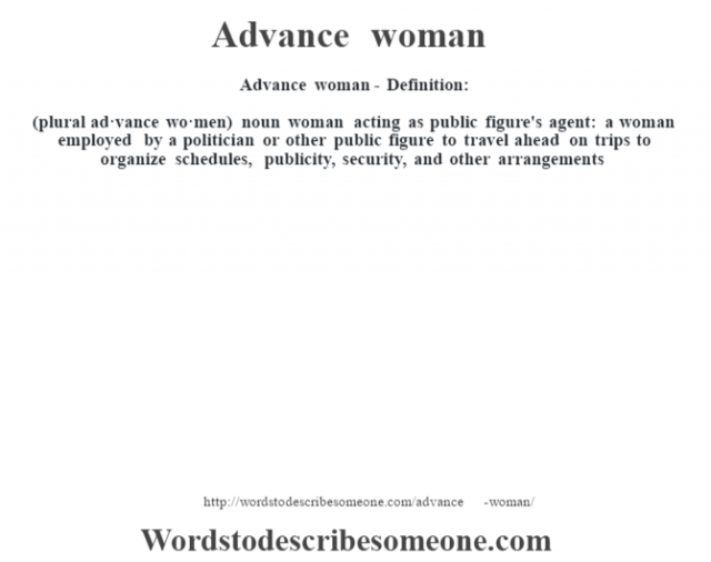 Advance woman- Definition:(plural ad·vance wo·men)  noun   woman acting as public figure's agent: a woman employed by a politician or other public figure to travel ahead on trips to organize schedules, publicity, security, and other arrangements