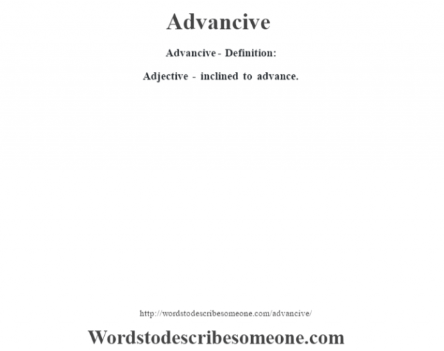 Advancive- Definition:Adjective - inclined to advance.