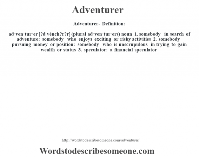 Adventurer- Definition:ad·ven·tur·er [?d vénch?r?r] (plural ad·ven·tur·ers)  noun  1.  somebody in search of adventure: somebody who enjoys exciting or risky activities  2.  somebody pursuing money or position: somebody who is unscrupulous in trying to gain wealth or status  3.  speculator: a financial speculator