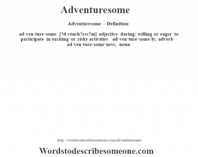 Adventuresome- Definition:ad·ven·ture·some [?d vénch?rss?m] adjective   daring: willing or eager to participate in exciting or risky activities     -ad·ven·ture·some·ly, adverb -ad·ven·ture·some·ness, noun