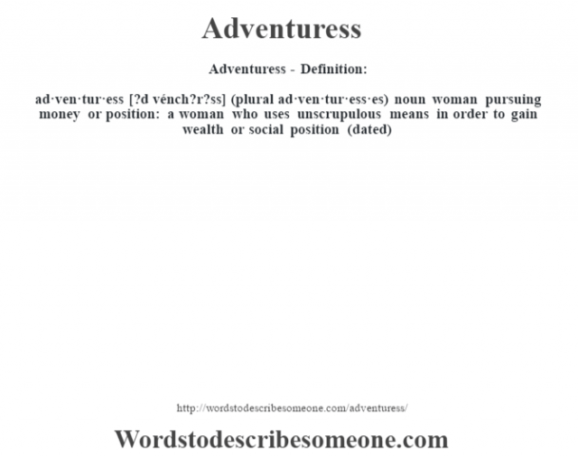 Adventuress- Definition:ad·ven·tur·ess [?d vénch?r?ss] (plural ad·ven·tur·ess·es)  noun   woman pursuing money or position: a woman who uses unscrupulous means in order to gain wealth or social position (dated)