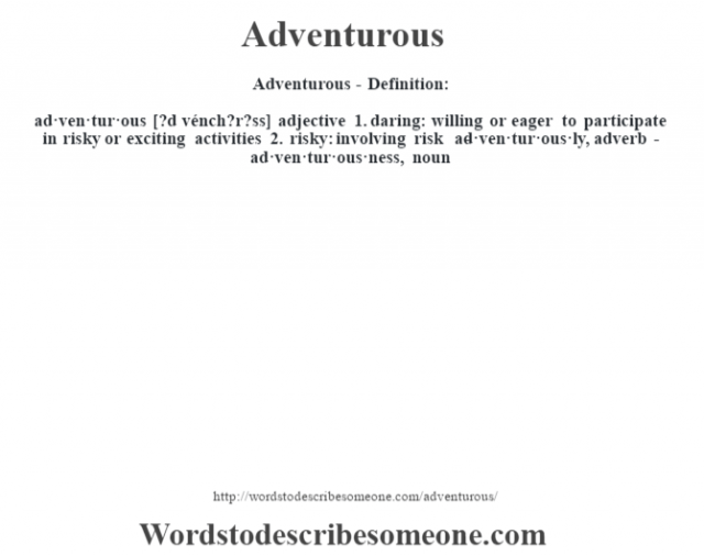 Adventurous- Definition:ad·ven·tur·ous [?d vénch?r?ss] adjective  1.  daring: willing or eager to participate in risky or exciting activities  2.  risky: involving risk     -ad·ven·tur·ous·ly, adverb -ad·ven·tur·ous·ness, noun
