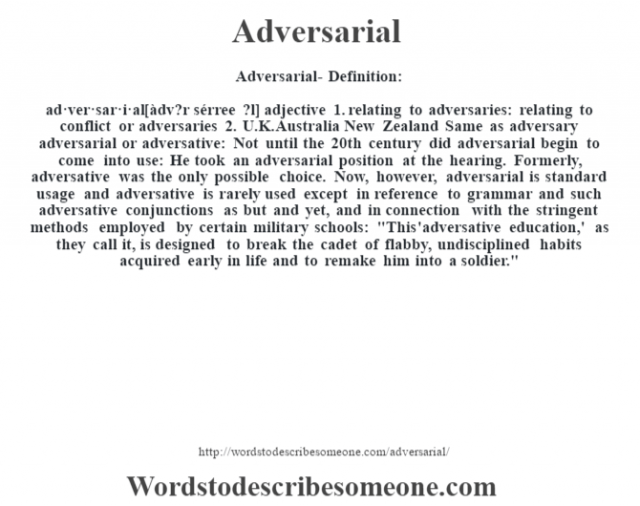 Adversarial- Definition:ad·ver·sar·i·al [àdv?r sérree ?l] adjective  1.  relating to adversaries: relating to conflict or adversaries  2.  U.K. Australia New Zealand Same as adversary    adversarial or adversative:  Not until the 20th century did adversarial begin to come into use: He took an adversarial position at the hearing. Formerly, adversative was the only possible choice. Now, however, adversarial is standard usage and adversative is rarely used except in reference to grammar and such adversative conjunctions as but and yet, and in connection with the stringent methods employed by certain military schools: