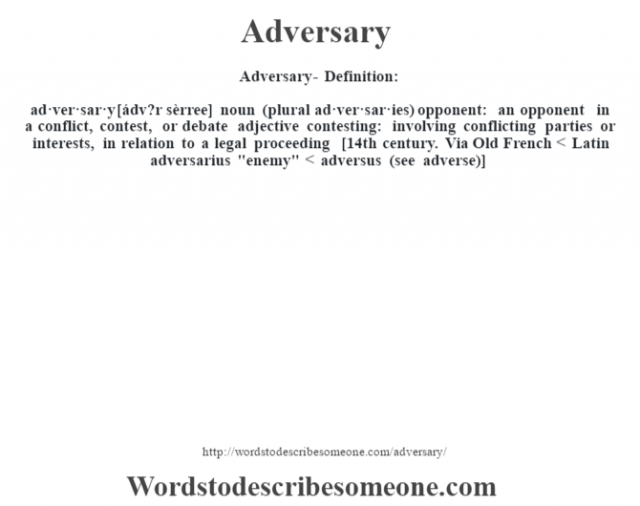 Adversary- Definition:ad·ver·sar·y [ádv?r sèrree] noun (plural ad·ver·sar·ies)   opponent: an opponent in a conflict, contest, or debate    adjective   contesting: involving conflicting parties or interests, in relation to a legal proceeding    [14th century. Via Old French < Latin adversarius