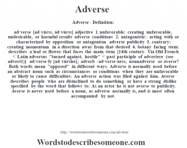 Adverse- Definition:ad·verse [ad vúrss, ád vùrss] adjective  1.  unfavorable: creating unfavorable, undesirable, or harmful results adverse conditions   2.  antagonistic: acting with or characterized by opposition or antagonism adverse publicity   3.  contrary: creating momentum in a direction away from that desired  4.  botany facing stem: describes a leaf or flower that faces the main stem    [14th century. Via Old French < Latin adversus