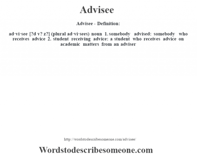 Advisee- Definition:ad·vi·see [?d v? z?] (plural ad·vi·sees)  noun  1.  somebody advised: somebody who receives advice  2.  student receiving advice: a student who receives advice on academic matters from an adviser