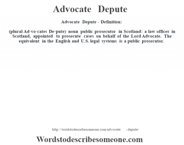 Advocate Depute- Definition:(plural Ad·vo·cates De·pute)  noun   public prosecutor in Scotland: a law officer in Scotland, appointed to prosecute cases on behalf of the Lord Advocate. The equivalent in the English and U.S. legal systems is a public prosecutor.