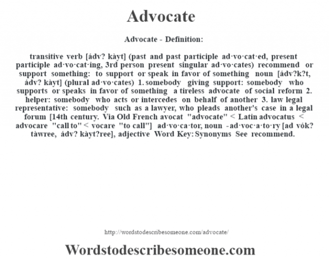 Advocate- Definition:transitive verb [ádv? kàyt] (past and past participle ad·vo·cat·ed, present participle ad·vo·cat·ing, 3rd person present singular ad·vo·cates)   recommend or support something: to support or speak in favor of something    noun [ádv?k?t, ádv? kàyt] (plural ad·vo·cates)  1.  somebody giving support: somebody who supports or speaks in favor of something a tireless advocate of social reform   2.  helper: somebody who acts or intercedes on behalf of another  3.  law legal representative: somebody such as a lawyer, who pleads another's case in a legal forum    [14th century. Via Old French avocat