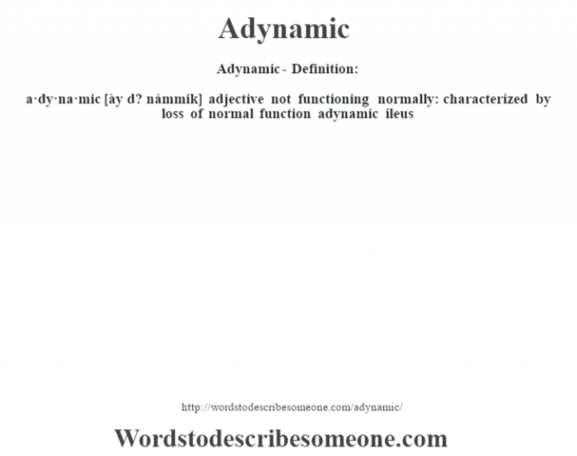 Adynamic- Definition:a·dy·na·mic [ày d? námmik] adjective   not functioning normally: characterized by loss of normal function adynamic ileus