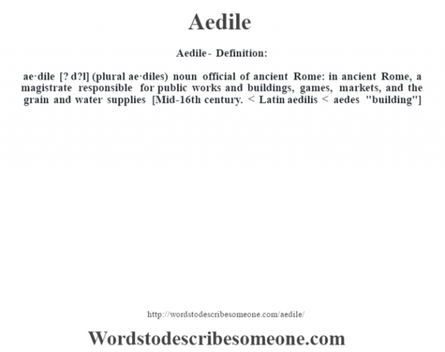 Aedile- Definition:ae·dile [? d?l] (plural ae·diles)  noun   official of ancient Rome: in ancient Rome, a magistrate responsible for public works and buildings, games, markets, and the grain and water supplies    [Mid-16th century. < Latin aedilis < aedes