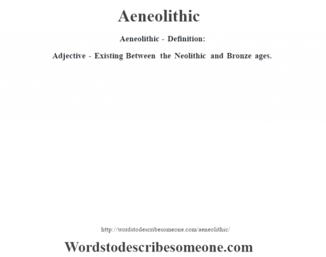 Aeneolithic- Definition:Adjective - Existing Between the Neolithic and Bronze ages.