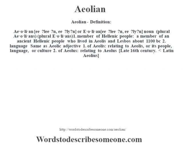 Aeolian- Definition:Ae·o·li·an [ee ?lee ?n, ee ?ly?n] or E·o·li·an [ee ?lee ?n, ee ?ly?n] noun (plural Ae·o·li·ans) (plural E·o·li·ans)  1.  member of Hellenic people: a member of an ancient Hellenic people who lived in Aeolis and Lesbos about 1100 bc  2.  language Same as Aeolic    adjective  1.  of Aeolis: relating to Aeolis, or its people, language, or culture  2.  of Aeolus: relating to Aeolus    [Late 16th century. < Latin Aeolius]