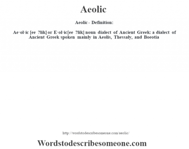 Aeolic- Definition:Ae·ol·ic [ee ?lik] or E·ol·ic [ee ?lik] noun   dialect of Ancient Greek: a dialect of Ancient Greek spoken mainly in Aeolis, Thessaly, and Boeotia