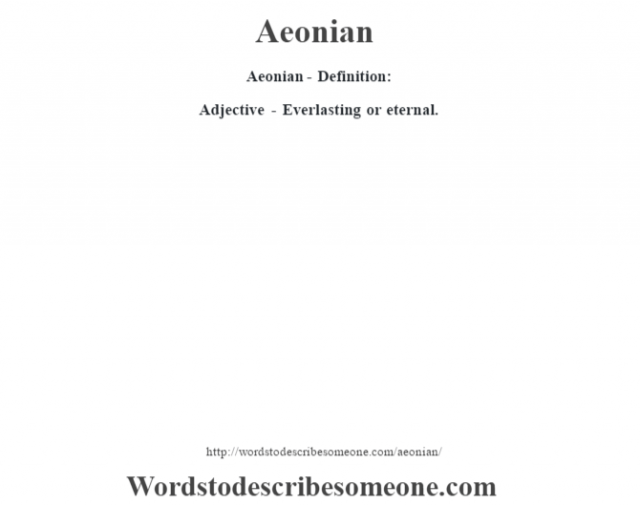 Aeonian- Definition:Adjective - Everlasting or eternal.