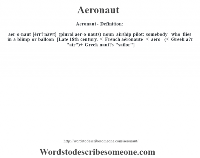 Aeronaut- Definition:aer·o·naut [érr? nàwt] (plural aer·o·nauts)  noun   airship pilot: somebody who flies in a blimp or balloon    [Late 18th century. < French aéronaute < aéro- (< Greek a?r