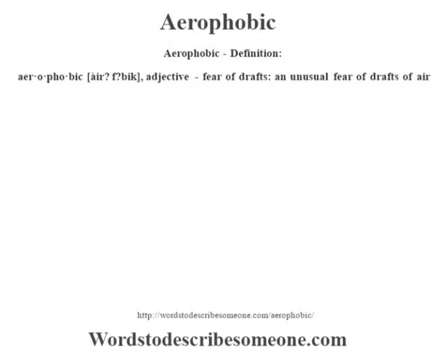 Aerophobic- Definition:aer·o·pho·bic [àir? f?bik], adjective - fear of drafts: an unusual fear of drafts of air