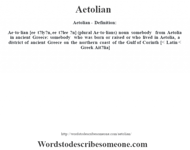 Aetolian- Definition:Ae·to·lian [ee t?ly?n, ee t?lee ?n] (plural Ae·to·lians)  noun   somebody from Aetolia in ancient Greece: somebody who was born or raised or who lived in Aetolia, a district of ancient Greece on the northern coast of the Gulf of Corinth    [< Latin < Greek Ait?lia]