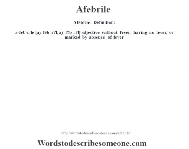 Afebrile- Definition:a·feb·rile [ay féb r?l, ay f?b r?l] adjective   without fever: having no fever, or marked by absence of fever
