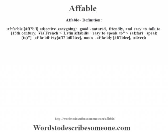 Affable- Definition:af·fa·ble [áff?b'l] adjective   easygoing: good-natured, friendly, and easy to talk to    [15th century. Via French < Latin affabilis