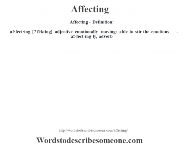 Affecting- Definition:af·fect·ing [? fékting] adjective   emotionally moving: able to stir the emotions     -af·fect·ing·ly, adverb