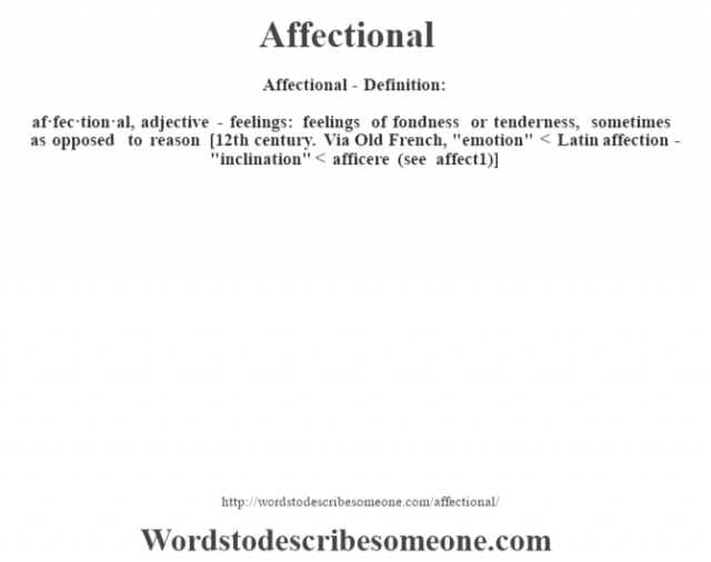 Affectional- Definition:af·fec·tion·al, adjective - feelings: feelings of fondness or tenderness, sometimes as opposed to reason    [12th century. Via Old French,